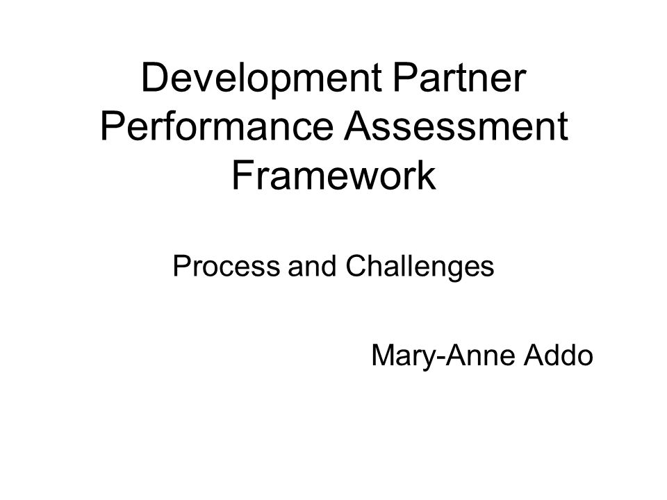 Development Partner Performance Assessment Framework Process and Challenges Mary-Anne Addo