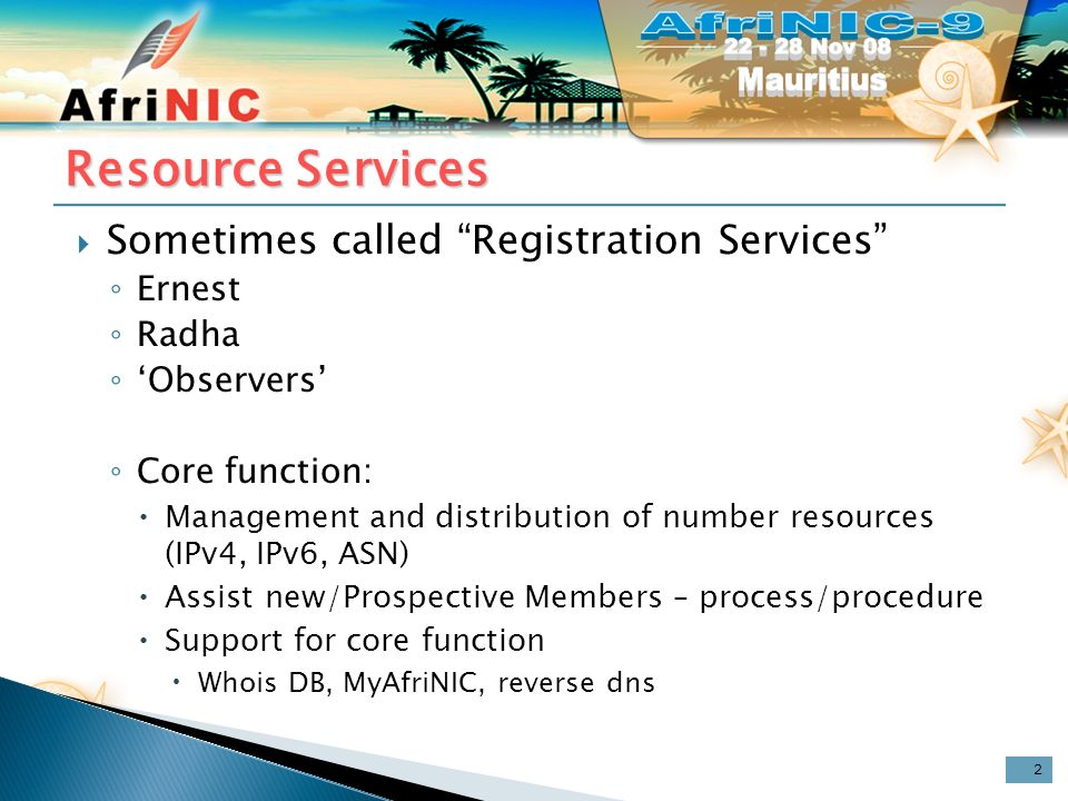 Resource Services Sometimes called Registration Services Ernest Radha Observers Core function: Management and distribution of number resources (IPv4, IPv6, ASN) Assist new/Prospective Members – process/procedure Support for core function Whois DB, MyAfriNIC, reverse dns 2