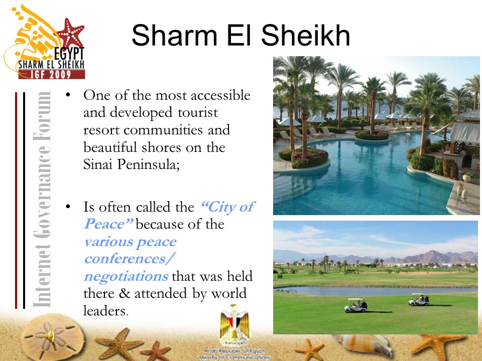 Sharm El Sheikh One of the most accessible and developed tourist resort communities and beautiful shores on the Sinai Peninsula; Is often called the City of Peace because of the various peace conferences/ negotiations that was held there & attended by world leaders.