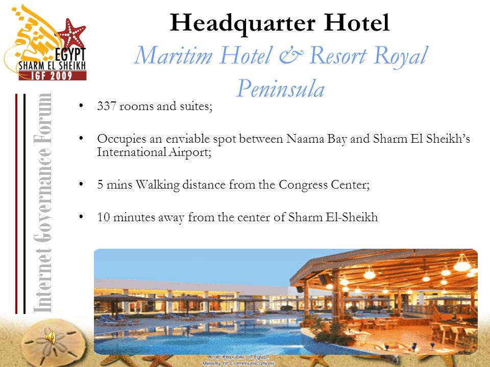 Headquarter Hotel Maritim Hotel & Resort Royal Peninsula 337 rooms and suites; Occupies an enviable spot between Naama Bay and Sharm El Sheikhs International Airport; 5 mins Walking distance from the Congress Center; 10 minutes away from the center of Sharm El-Sheikh