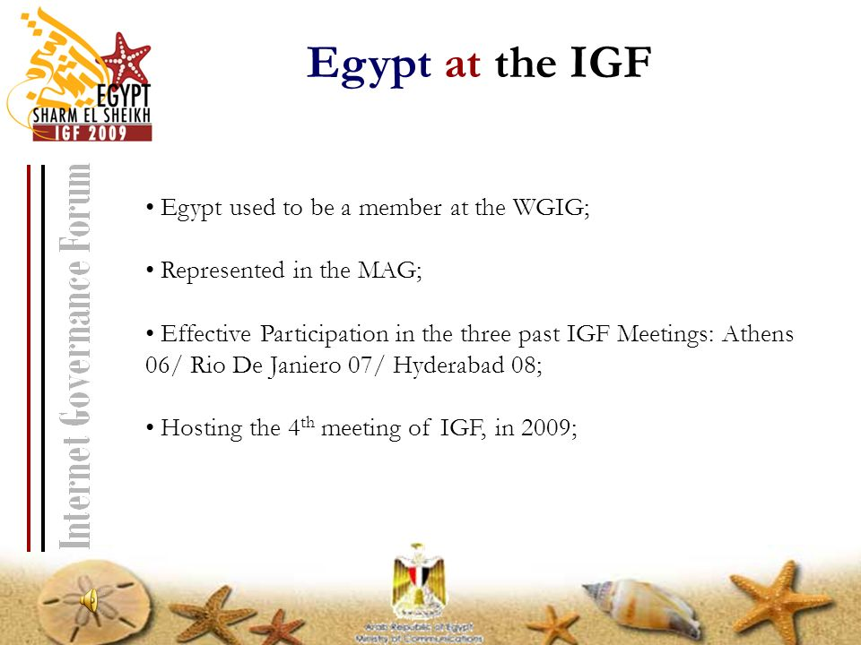 Egypt used to be a member at the WGIG; Represented in the MAG; Effective Participation in the three past IGF Meetings: Athens 06/ Rio De Janiero 07/ Hyderabad 08; Hosting the 4 th meeting of IGF, in 2009; Egypt at the IGF