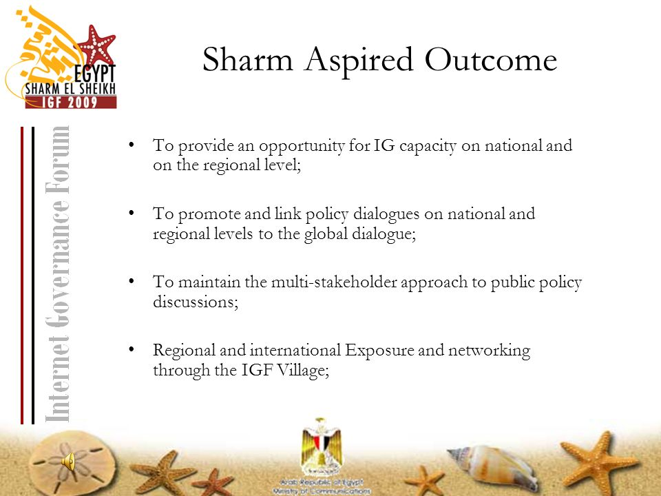 Sharm Aspired Outcome To provide an opportunity for IG capacity on national and on the regional level; To promote and link policy dialogues on nationa