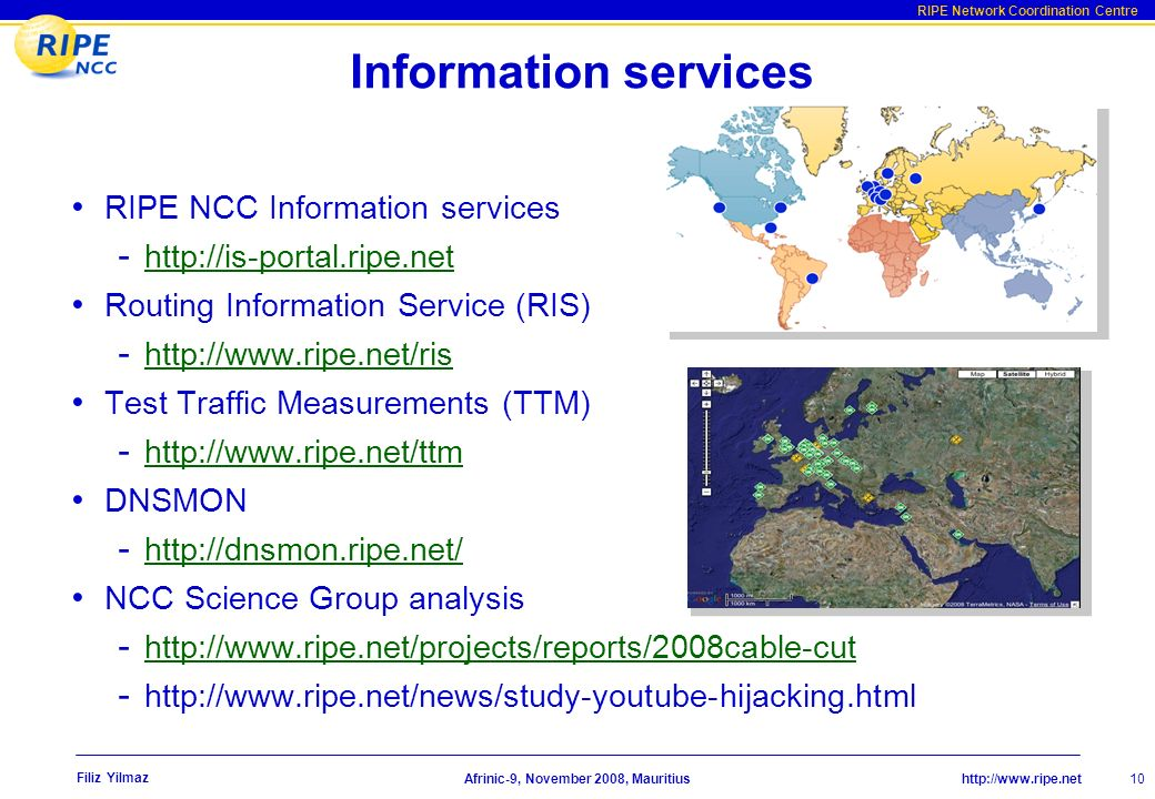 http://www.ripe.net RIPE Network Coordination Centre Afrinic-9, November 2008, Mauritius Filiz Yilmaz 10 Information services RIPE NCC Information services - http://is-portal.ripe.net http://is-portal.ripe.net Routing Information Service (RIS) - http://www.ripe.net/ris http://www.ripe.net/ris Test Traffic Measurements (TTM) - http://www.ripe.net/ttm http://www.ripe.net/ttm DNSMON - http://dnsmon.ripe.net/ http://dnsmon.ripe.net/ NCC Science Group analysis - http://www.ripe.net/projects/reports/2008cable-cut http://www.ripe.net/projects/reports/2008cable-cut - http://www.ripe.net/news/study-youtube-hijacking.html