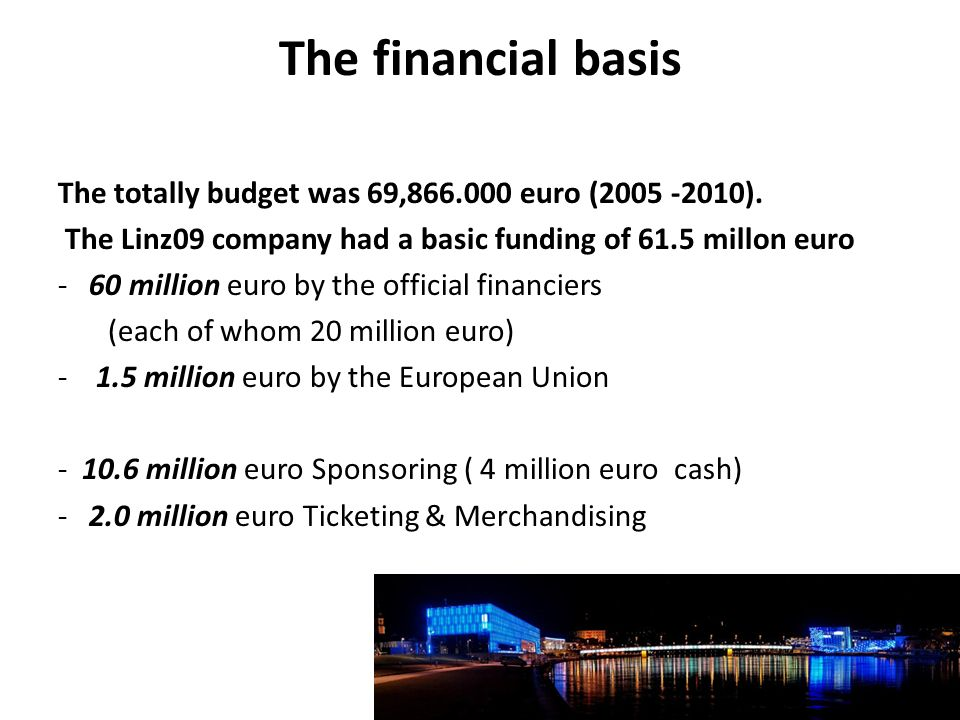 The financial basis The totally budget was 69,866.000 euro (2005 -2010). The Linz09 company had a basic funding of 61.5 millon euro - 60 million euro