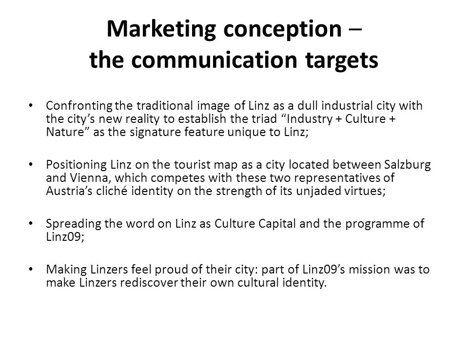 Marketing conception – the communication targets Confronting the traditional image of Linz as a dull industrial city with the citys new reality to est