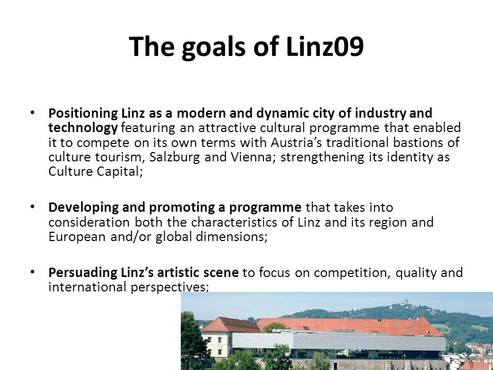 The goals of Linz09 Creating the necessary preconditions for Linz to acquit itself well of its role as host of the European Capital of Culture; encouraging enthusiasm and a sense of motivation in all parts of the service industry, most notably but by no means exclusively in all branches of the hospitality, tourist and leisure industries; Boosting the recognition factor and the public image of Linz both across and outside of Austria; Boosting the pride that Linzers take in their city;