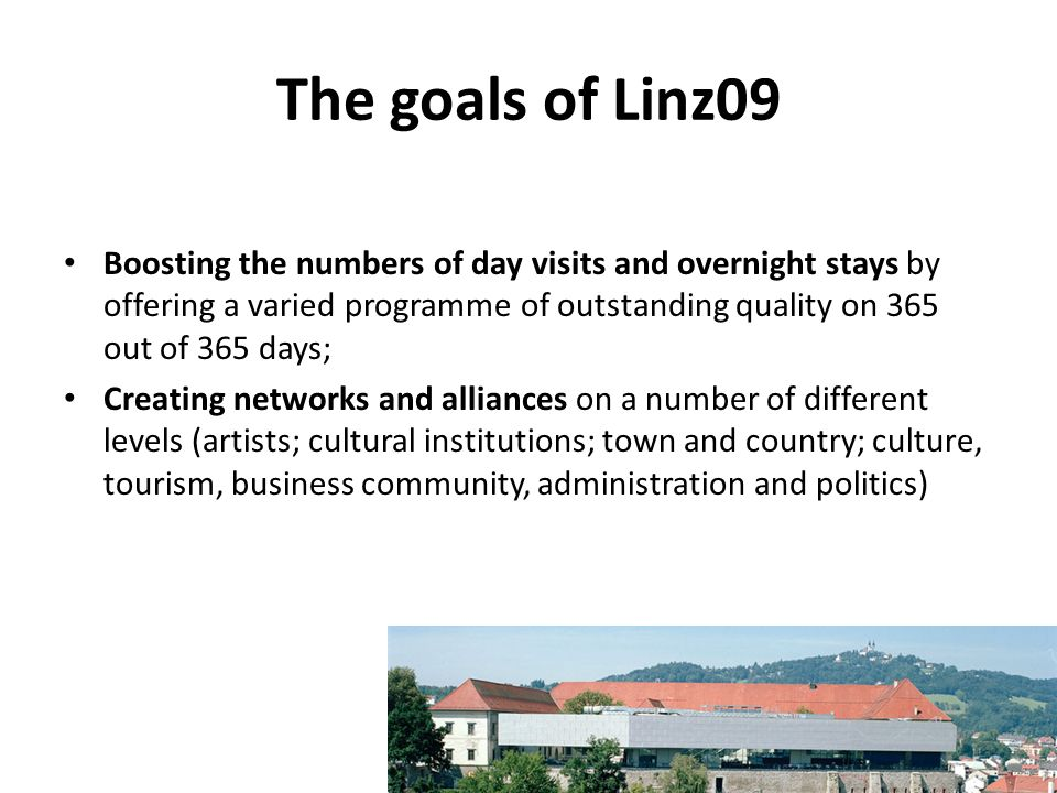 The goals of Linz09 Boosting the numbers of day visits and overnight stays by offering a varied programme of outstanding quality on 365 out of 365 day