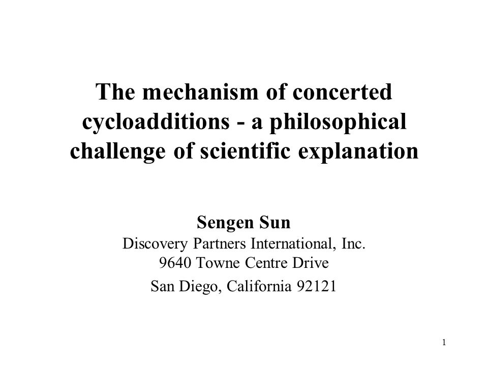 1 The mechanism of concerted cycloadditions - a philosophical challenge of scientific explanation Sengen Sun Discovery Partners International, Inc. 96