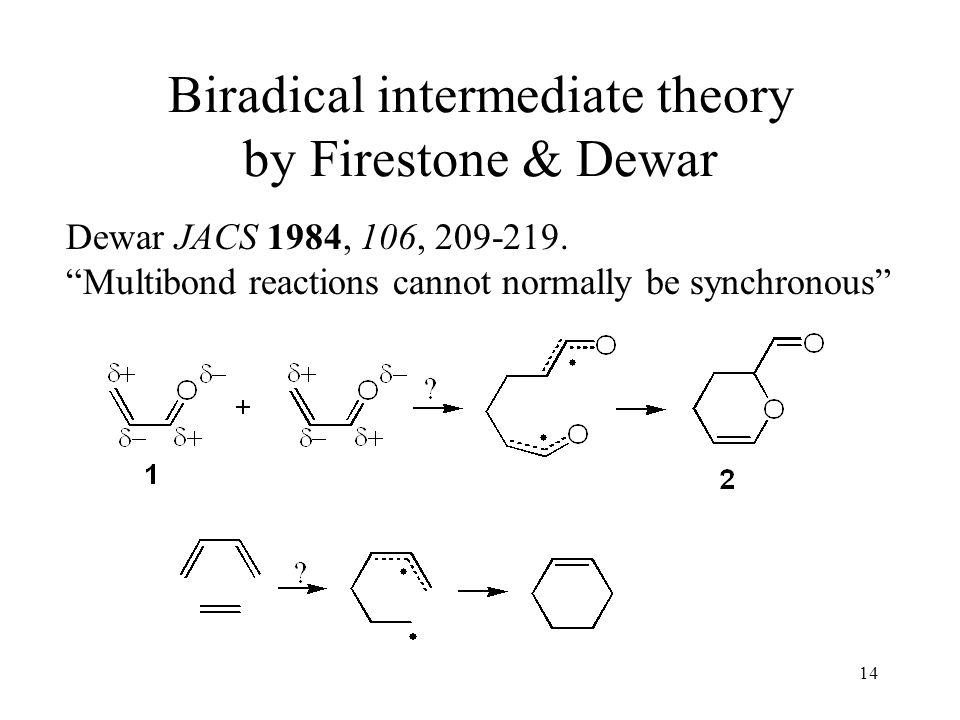 14 Biradical intermediate theory by Firestone & Dewar Dewar JACS 1984, 106, 209-219. Multibond reactions cannot normally be synchronous