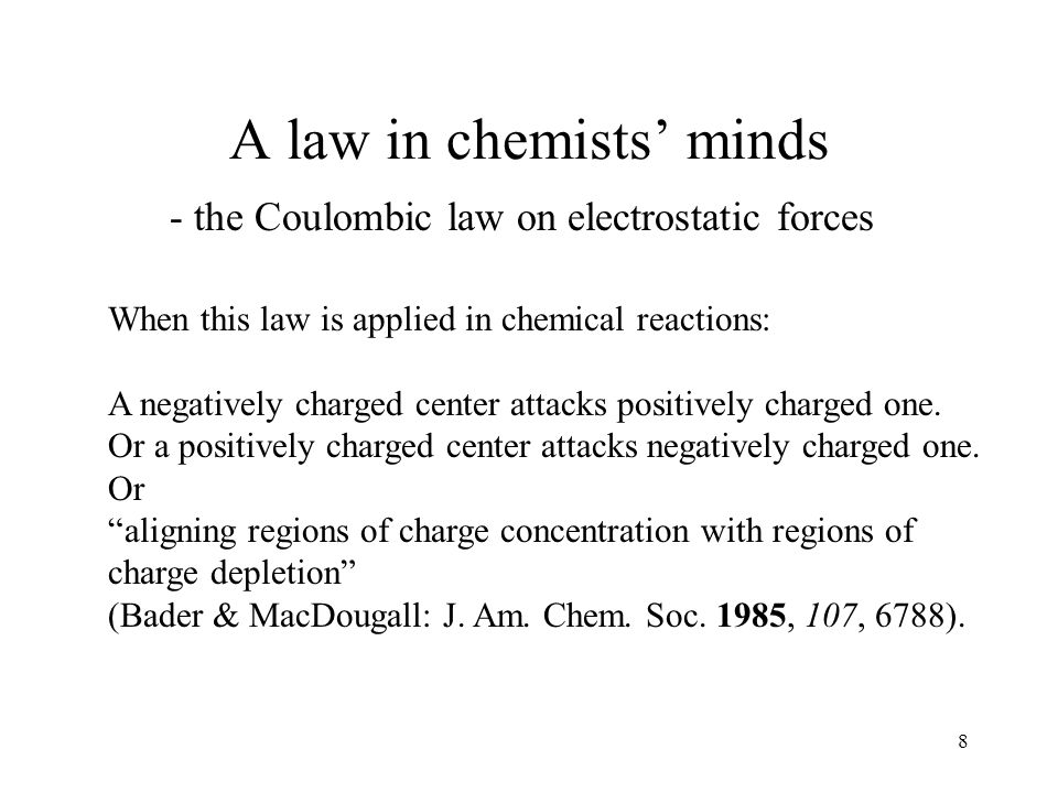 8 A law in chemists minds - the Coulombic law on electrostatic forces When this law is applied in chemical reactions: A negatively charged center attacks positively charged one.