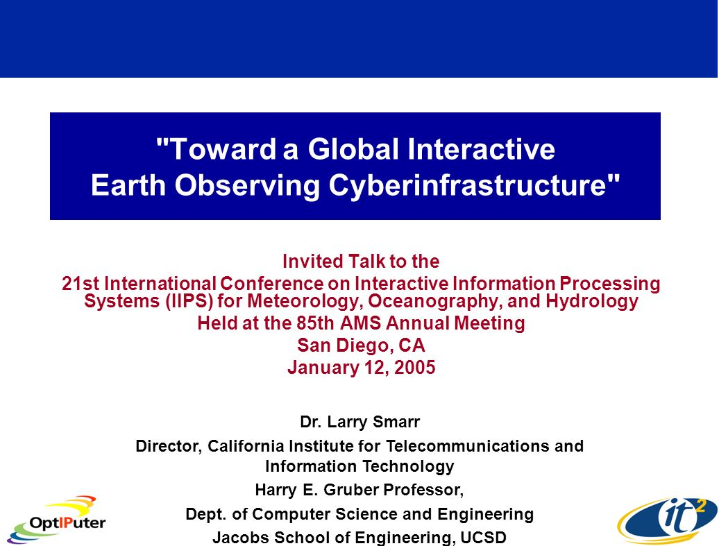 Toward a Global Interactive Earth Observing Cyberinfrastructure Invited Talk to the 21st International Conference on Interactive Information Processing Systems (IIPS) for Meteorology, Oceanography, and Hydrology Held at the 85th AMS Annual Meeting San Diego, CA January 12, 2005 Dr.