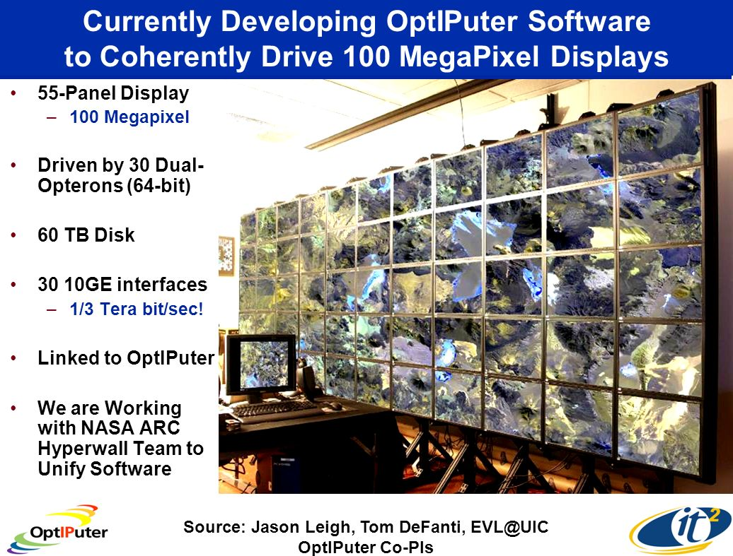 Currently Developing OptIPuter Software to Coherently Drive 100 MegaPixel Displays 55-Panel Display –100 Megapixel Driven by 30 Dual- Opterons (64-bit) 60 TB Disk 30 10GE interfaces –1/3 Tera bit/sec.