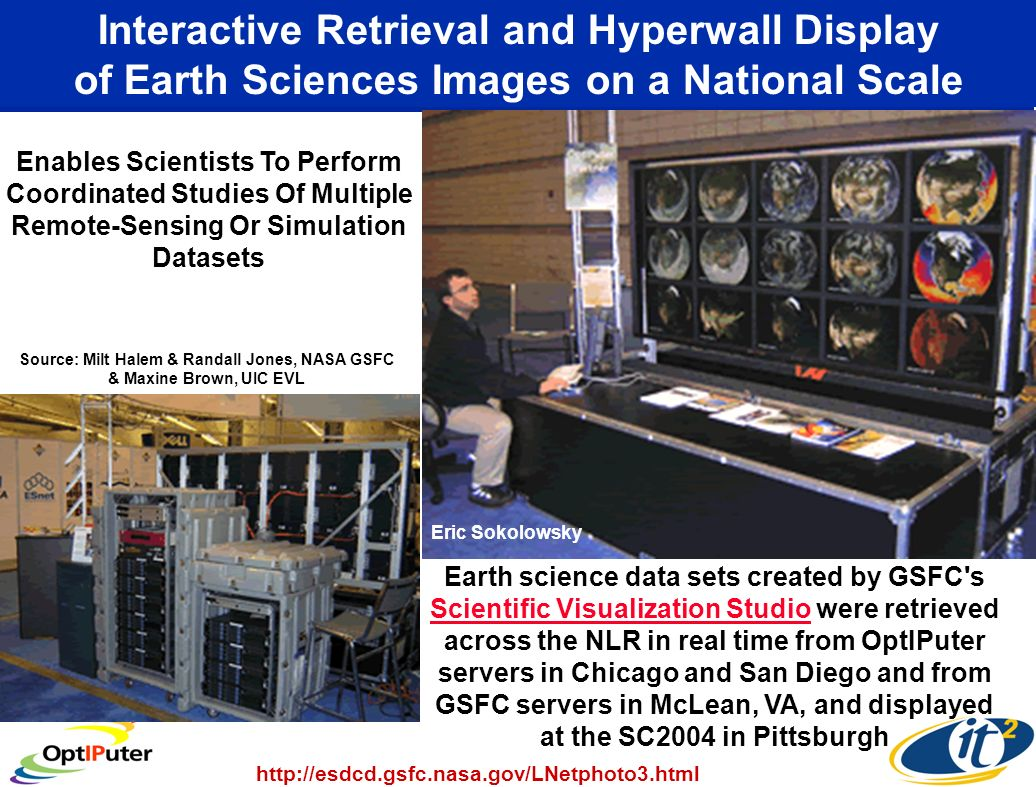 Interactive Retrieval and Hyperwall Display of Earth Sciences Images on a National Scale Earth science data sets created by GSFC s Scientific Visualization Studio were retrieved across the NLR in real time from OptIPuter servers in Chicago and San Diego and from GSFC servers in McLean, VA, and displayed at the SC2004 in Pittsburgh Scientific Visualization Studio Enables Scientists To Perform Coordinated Studies Of Multiple Remote-Sensing Or Simulation Datasets http://esdcd.gsfc.nasa.gov/LNetphoto3.html Source: Milt Halem & Randall Jones, NASA GSFC & Maxine Brown, UIC EVL Eric Sokolowsky