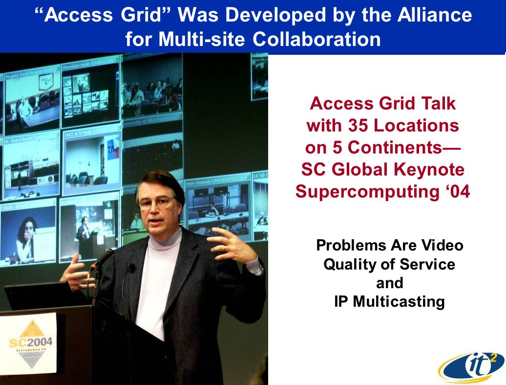 Access Grid Was Developed by the Alliance for Multi-site Collaboration Access Grid Talk with 35 Locations on 5 Continents SC Global Keynote Supercomputing 04 Problems Are Video Quality of Service and IP Multicasting