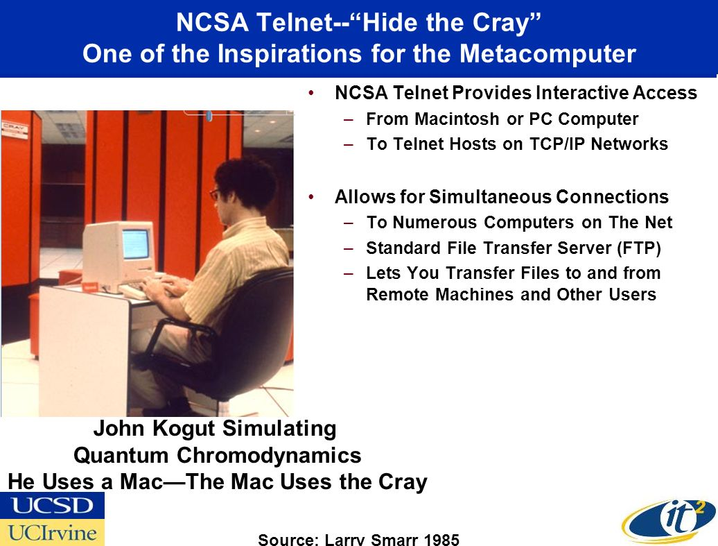 NCSA Telnet--Hide the Cray One of the Inspirations for the Metacomputer NCSA Telnet Provides Interactive Access –From Macintosh or PC Computer –To Telnet Hosts on TCP/IP Networks Allows for Simultaneous Connections –To Numerous Computers on The Net –Standard File Transfer Server (FTP) –Lets You Transfer Files to and from Remote Machines and Other Users John Kogut Simulating Quantum Chromodynamics He Uses a MacThe Mac Uses the Cray Source: Larry Smarr 1985
