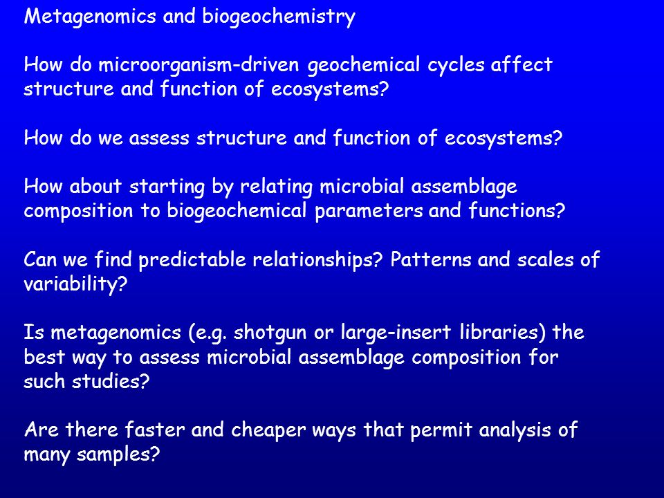 Metagenomics and biogeochemistry How do microorganism-driven geochemical cycles affect structure and function of ecosystems? How do we assess structur