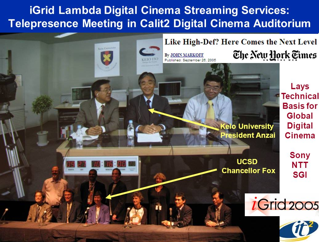 iGrid Lambda Digital Cinema Streaming Services: Telepresence Meeting in Calit2 Digital Cinema Auditorium Keio University President Anzai UCSD Chancellor Fox Lays Technical Basis for Global Digital Cinema Sony NTT SGI