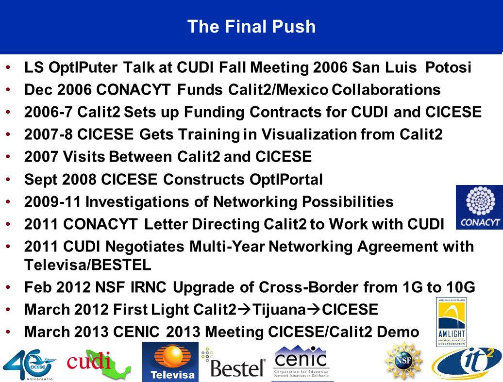 The Final Push LS OptIPuter Talk at CUDI Fall Meeting 2006 San Luis Potosi Dec 2006 CONACYT Funds Calit2/Mexico Collaborations 2006-7 Calit2 Sets up Funding Contracts for CUDI and CICESE 2007-8 CICESE Gets Training in Visualization from Calit2 2007 Visits Between Calit2 and CICESE Sept 2008 CICESE Constructs OptIPortal 2009-11 Investigations of Networking Possibilities 2011 CONACYT Letter Directing Calit2 to Work with CUDI 2011 CUDI Negotiates Multi-Year Networking Agreement with Televisa/BESTEL Feb 2012 NSF IRNC Upgrade of Cross-Border from 1G to 10G March 2012 First Light Calit2 Tijuana CICESE March 2013 CENIC 2013 Meeting CICESE/Calit2 Demo