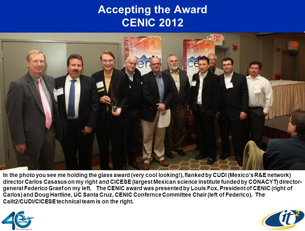 Accepting the Award CENIC 2012 In the photo you see me holding the glass award (very cool looking!), flanked by CUDI (Mexico's R&E network) director C
