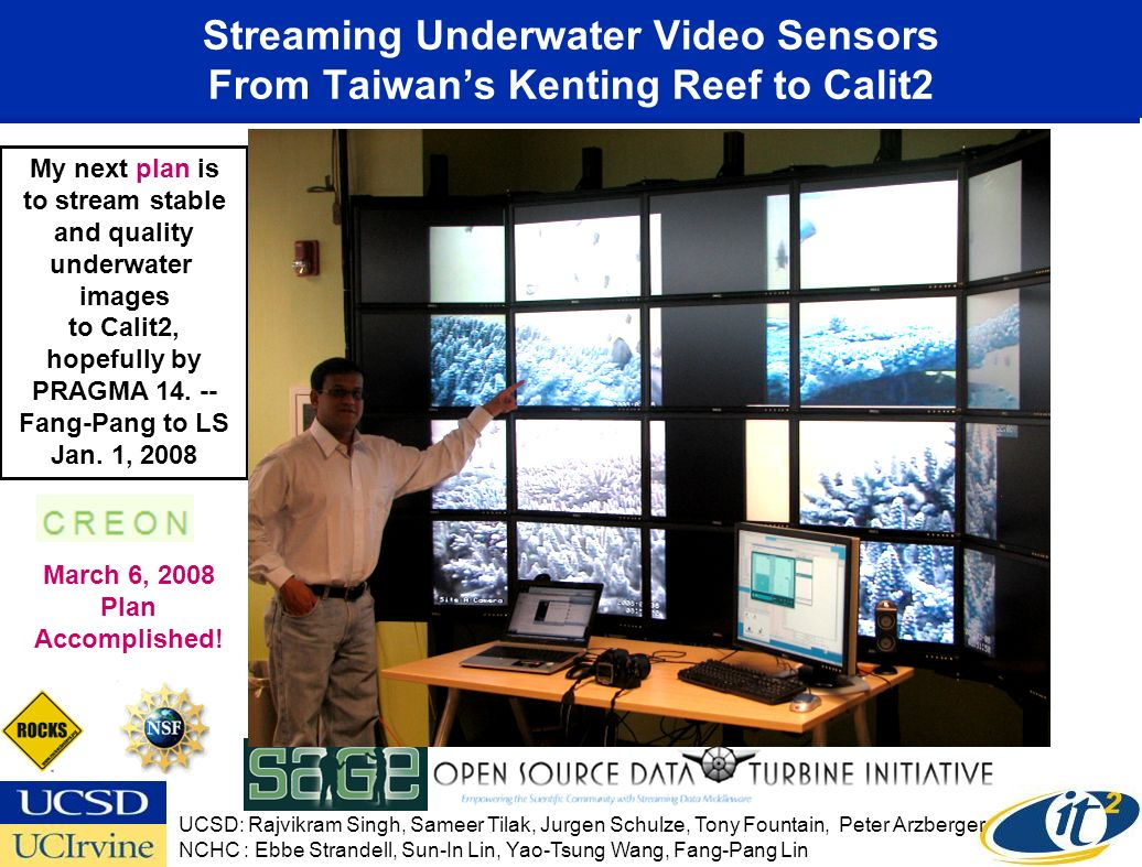 Streaming Underwater Video Sensors From Taiwans Kenting Reef to Calit2 UCSD: Rajvikram Singh, Sameer Tilak, Jurgen Schulze, Tony Fountain, Peter Arzberger NCHC : Ebbe Strandell, Sun-In Lin, Yao-Tsung Wang, Fang-Pang Lin My next plan is to stream stable and quality underwater images to Calit2, hopefully by PRAGMA 14.