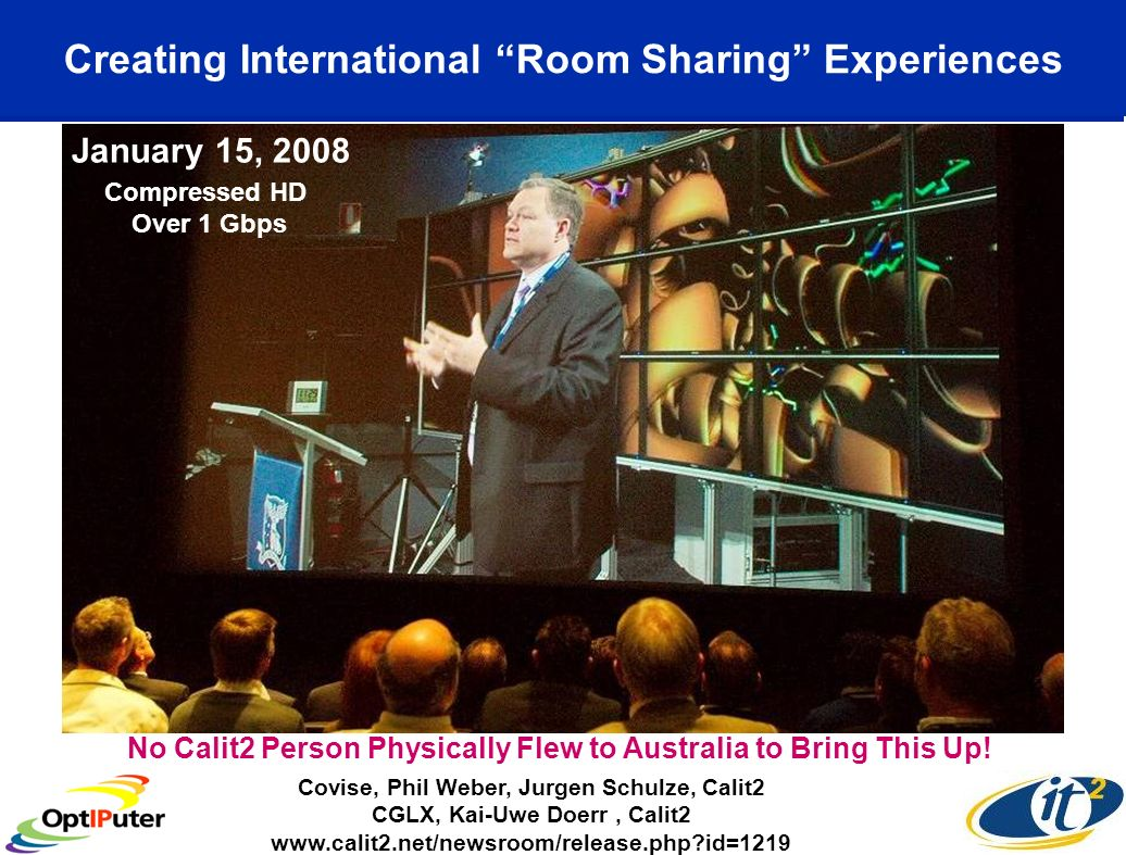 Creating International Room Sharing Experiences Covise, Phil Weber, Jurgen Schulze, Calit2 CGLX, Kai-Uwe Doerr, Calit2   id=1219 January 15, 2008 No Calit2 Person Physically Flew to Australia to Bring This Up.