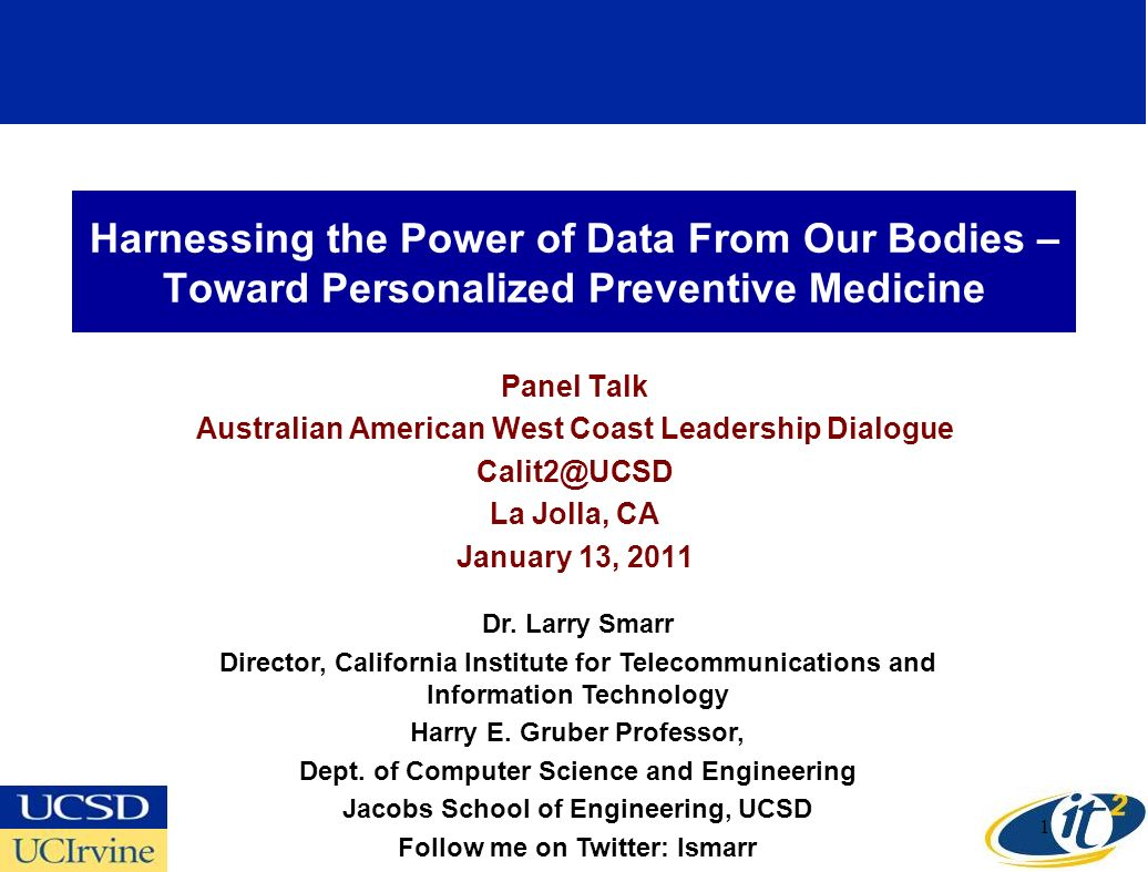Harnessing the Power of Data From Our Bodies – Toward Personalized Preventive Medicine Panel Talk Australian American West Coast Leadership Dialogue Calit2@UCSD La Jolla, CA January 13, 2011 Dr.