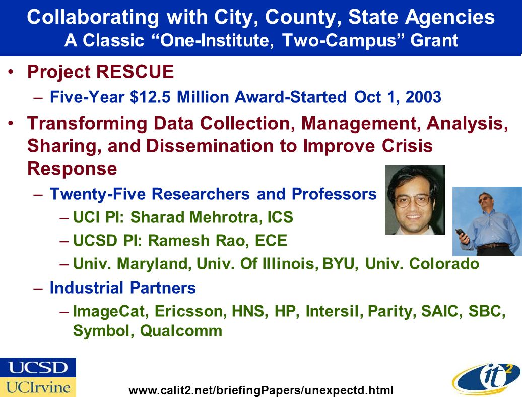 Collaborating with City, County, State Agencies A Classic One-Institute, Two-Campus Grant Project RESCUE –Five-Year $12.5 Million Award-Started Oct 1, 2003 Transforming Data Collection, Management, Analysis, Sharing, and Dissemination to Improve Crisis Response –Twenty-Five Researchers and Professors –UCI PI: Sharad Mehrotra, ICS –UCSD PI: Ramesh Rao, ECE –Univ.