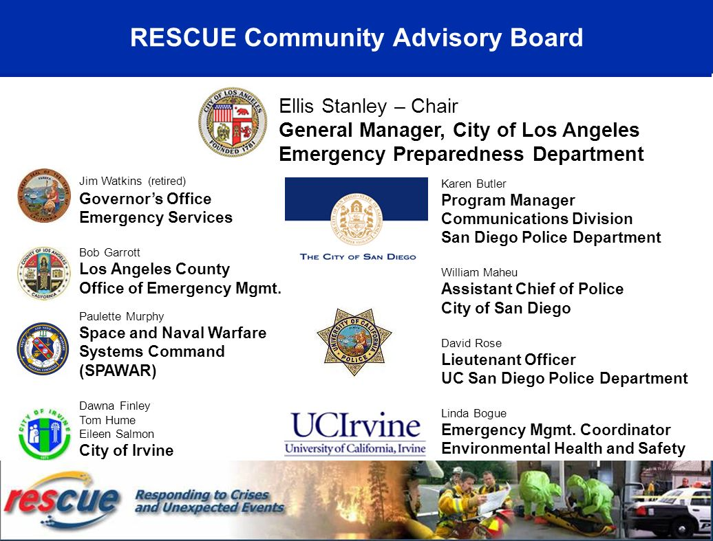 RESCUE Community Advisory Board Ellis Stanley – Chair General Manager, City of Los Angeles Emergency Preparedness Department Karen Butler Program Manager Communications Division San Diego Police Department William Maheu Assistant Chief of Police City of San Diego David Rose Lieutenant Officer UC San Diego Police Department Linda Bogue Emergency Mgmt.