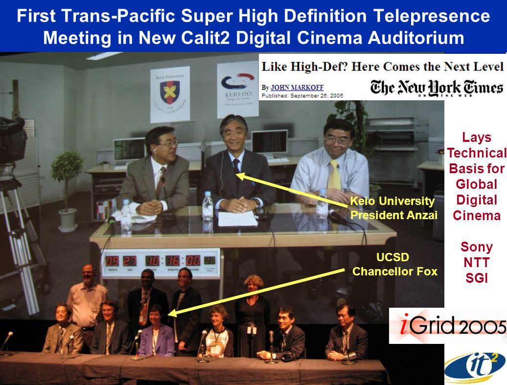 First Trans-Pacific Super High Definition Telepresence Meeting in New Calit2 Digital Cinema Auditorium Keio University President Anzai UCSD Chancellor Fox Lays Technical Basis for Global Digital Cinema Sony NTT SGI
