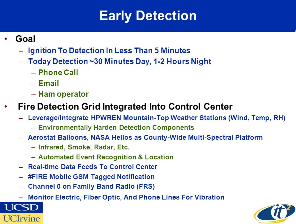 Early Detection Goal –Ignition To Detection In Less Than 5 Minutes –Today Detection ~30 Minutes Day, 1-2 Hours Night –Phone Call –Email –Ham operator Fire Detection Grid Integrated Into Control Center –Leverage/Integrate HPWREN Mountain-Top Weather Stations (Wind, Temp, RH) –Environmentally Harden Detection Components –Aerostat Balloons, NASA Helios as County-Wide Multi-Spectral Platform –Infrared, Smoke, Radar, Etc.