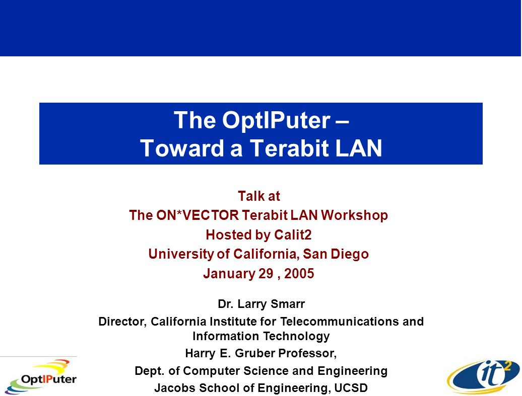 The OptIPuter – Toward a Terabit LAN Talk at The ON*VECTOR Terabit LAN Workshop Hosted by Calit2 University of California, San Diego January 29, 2005 Dr.
