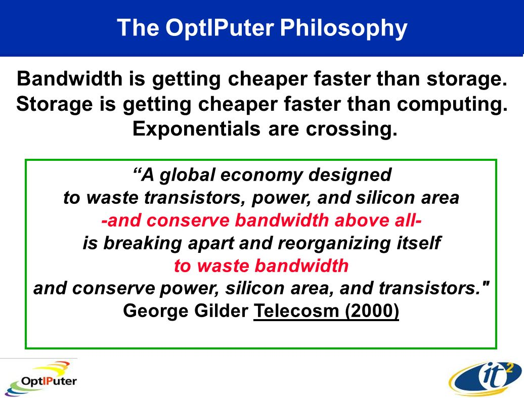 The OptIPuter Philosophy A global economy designed to waste transistors, power, and silicon area -and conserve bandwidth above all- is breaking apart and reorganizing itself to waste bandwidth and conserve power, silicon area, and transistors. George Gilder Telecosm (2000) Bandwidth is getting cheaper faster than storage.