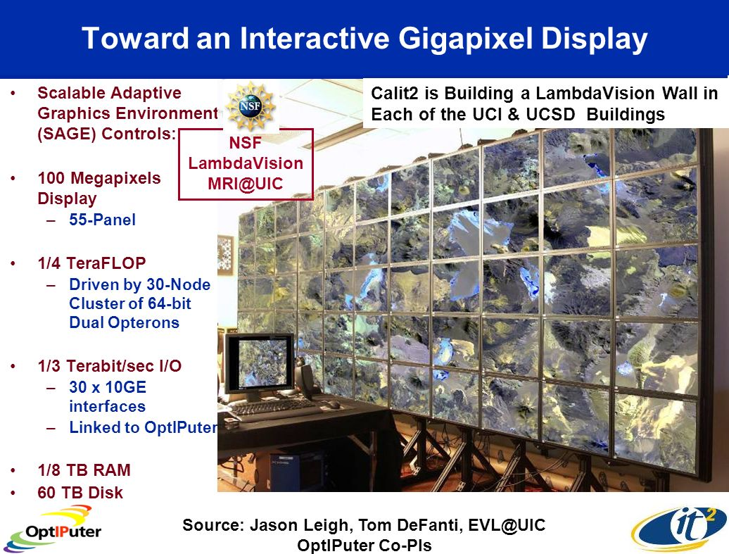 Toward an Interactive Gigapixel Display Scalable Adaptive Graphics Environment (SAGE) Controls: 100 Megapixels Display –55-Panel 1/4 TeraFLOP –Driven by 30-Node Cluster of 64-bit Dual Opterons 1/3 Terabit/sec I/O –30 x 10GE interfaces –Linked to OptIPuter 1/8 TB RAM 60 TB Disk Source: Jason Leigh, Tom DeFanti, OptIPuter Co-PIs NSF LambdaVision Calit2 is Building a LambdaVision Wall in Each of the UCI & UCSD Buildings
