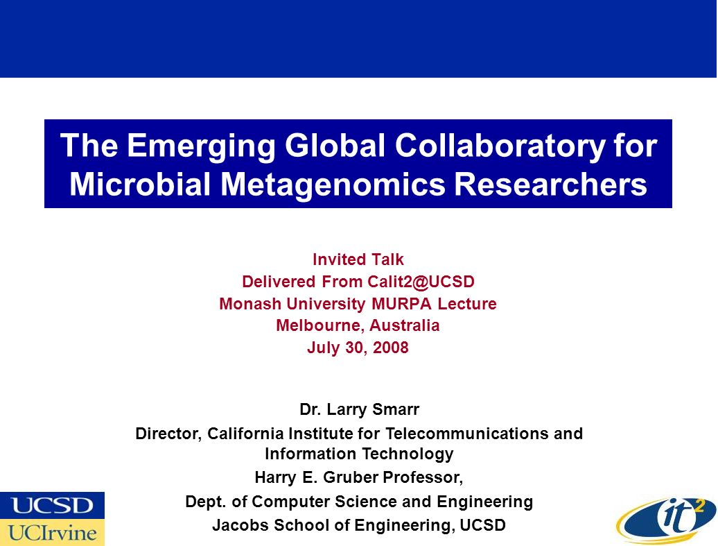 The Emerging Global Collaboratory for Microbial Metagenomics Researchers Invited Talk Delivered From Calit2@UCSD Monash University MURPA Lecture Melbourne, Australia July 30, 2008 Dr.