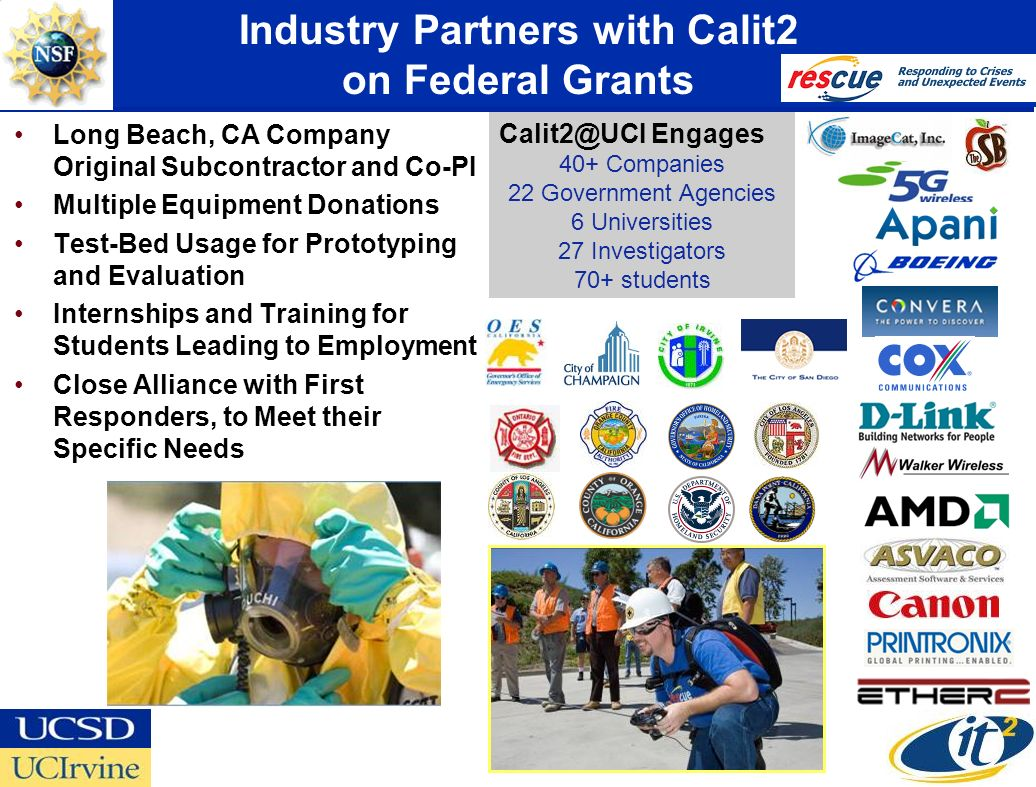 Industry Partners with Calit2 on Federal Grants Long Beach, CA Company Original Subcontractor and Co-PI Multiple Equipment Donations Test-Bed Usage for Prototyping and Evaluation Internships and Training for Students Leading to Employment Close Alliance with First Responders, to Meet their Specific Needs Calit2@UCI Engages 40+ Companies 22 Government Agencies 6 Universities 27 Investigators 70+ students