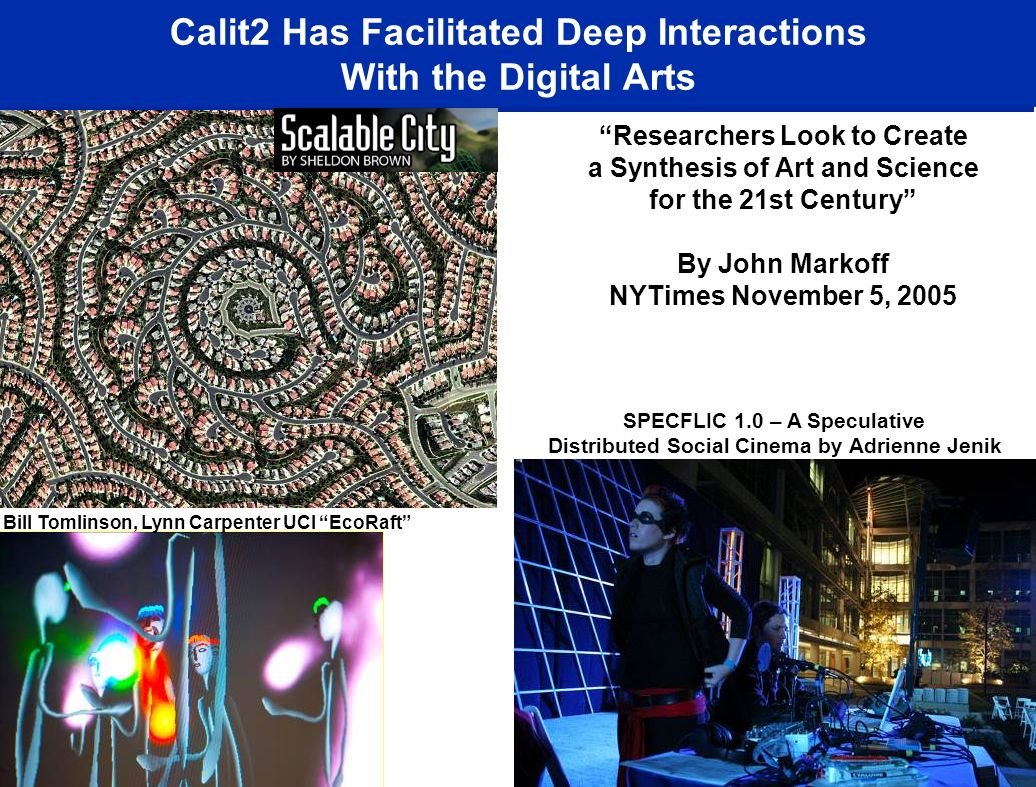Calit2 Has Facilitated Deep Interactions With the Digital Arts Researchers Look to Create a Synthesis of Art and Science for the 21st Century By John Markoff NYTimes November 5, 2005 Ruth West, UCSD Ecce Homology Bill Tomlinson, Lynn Carpenter UCI EcoRaft SPECFLIC 1.0 – A Speculative Distributed Social Cinema by Adrienne Jenik