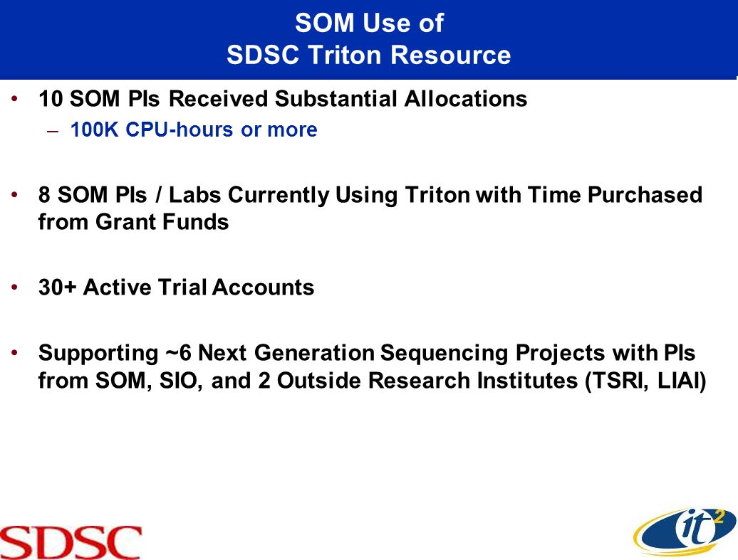 SOM Use of SDSC Triton Resource 10 SOM PIs Received Substantial Allocations –100K CPU-hours or more 8 SOM PIs / Labs Currently Using Triton with Time Purchased from Grant Funds 30+ Active Trial Accounts Supporting ~6 Next Generation Sequencing Projects with PIs from SOM, SIO, and 2 Outside Research Institutes (TSRI, LIAI)