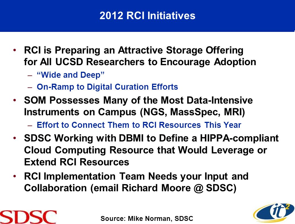 2012 RCI Initiatives RCI is Preparing an Attractive Storage Offering for All UCSD Researchers to Encourage Adoption –Wide and Deep –On-Ramp to Digital Curation Efforts SOM Possesses Many of the Most Data-Intensive Instruments on Campus (NGS, MassSpec, MRI) –Effort to Connect Them to RCI Resources This Year SDSC Working with DBMI to Define a HIPPA-compliant Cloud Computing Resource that Would Leverage or Extend RCI Resources RCI Implementation Team Needs your Input and Collaboration (email Richard Moore @ SDSC) Source: Mike Norman, SDSC