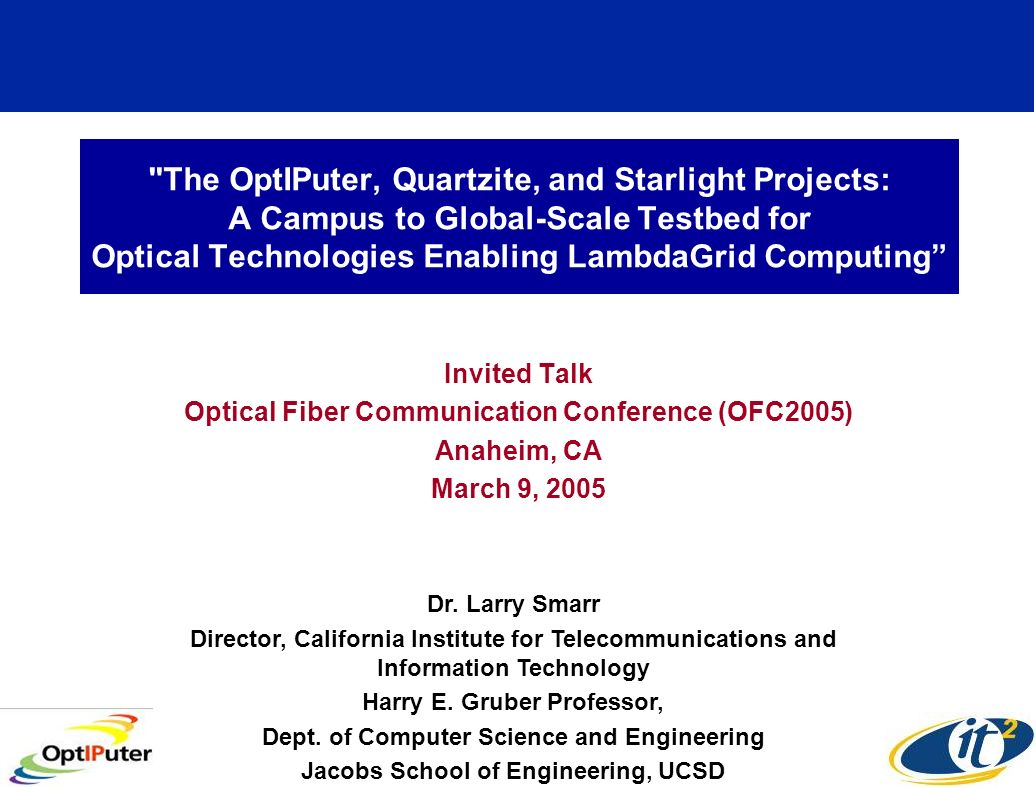 The OptIPuter, Quartzite, and Starlight Projects: A Campus to Global-Scale Testbed for Optical Technologies Enabling LambdaGrid Computing Invited Talk Optical Fiber Communication Conference (OFC2005) Anaheim, CA March 9, 2005 Dr.
