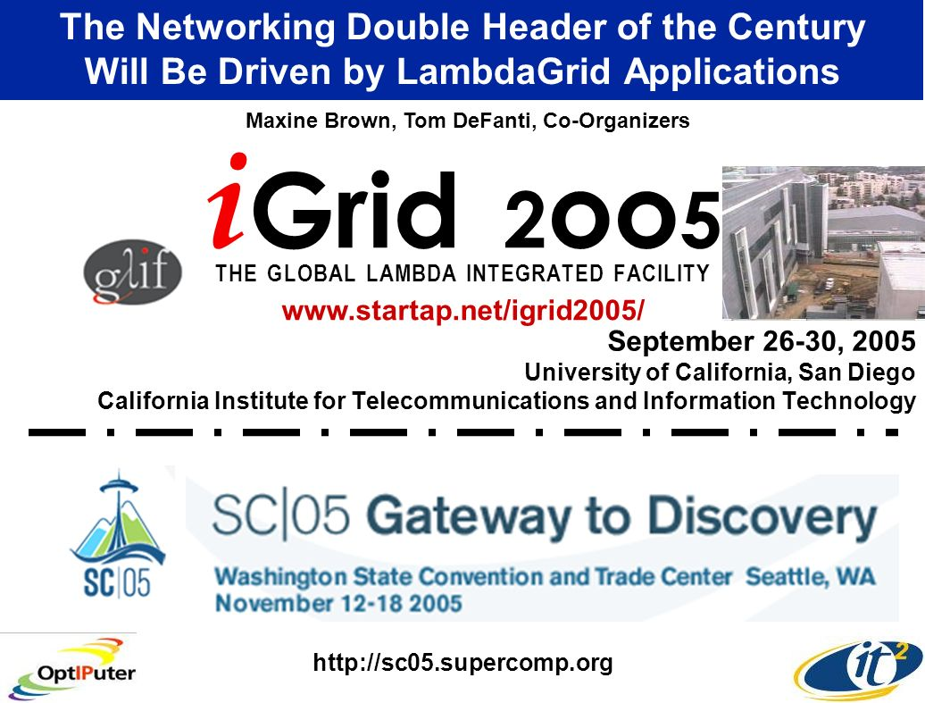 September 26-30, 2005 University of California, San Diego California Institute for Telecommunications and Information Technology The Networking Double Header of the Century Will Be Driven by LambdaGrid Applications i Grid 2 oo 5 T H E G L O B A L L A M B D A I N T E G R A T E D F A C I L I T Y Maxine Brown, Tom DeFanti, Co-Organizers www.startap.net/igrid2005/ http://sc05.supercomp.org