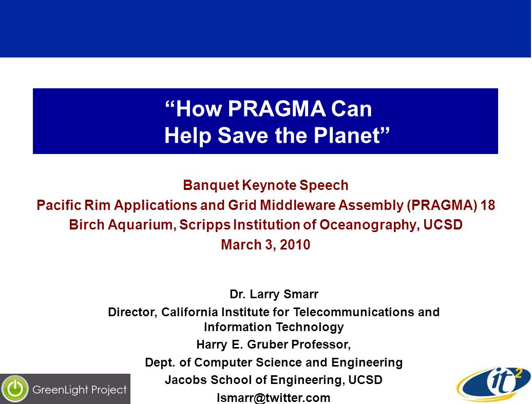 How PRAGMA Can Help Save the Planet Banquet Keynote Speech Pacific Rim Applications and Grid Middleware Assembly (PRAGMA) 18 Birch Aquarium, Scripps Institution of Oceanography, UCSD March 3, 2010 Dr.