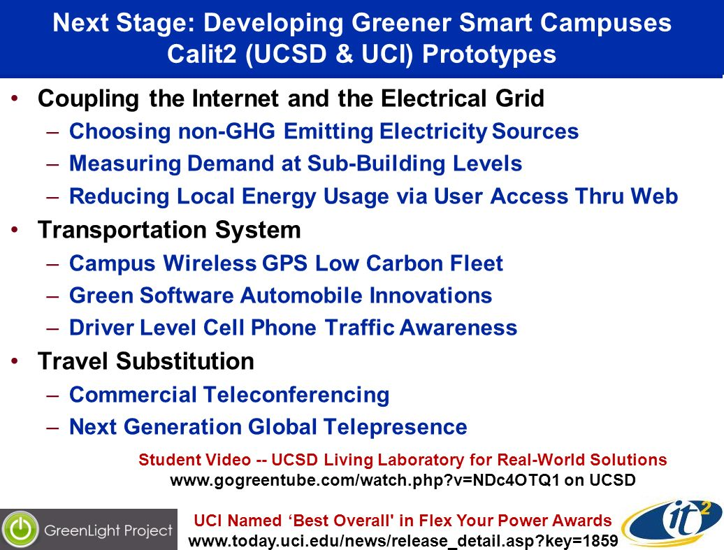 Next Stage: Developing Greener Smart Campuses Calit2 (UCSD & UCI) Prototypes Coupling the Internet and the Electrical Grid –Choosing non-GHG Emitting Electricity Sources –Measuring Demand at Sub-Building Levels –Reducing Local Energy Usage via User Access Thru Web Transportation System –Campus Wireless GPS Low Carbon Fleet –Green Software Automobile Innovations –Driver Level Cell Phone Traffic Awareness Travel Substitution –Commercial Teleconferencing –Next Generation Global Telepresence Student Video -- UCSD Living Laboratory for Real-World Solutions   v=NDc4OTQ1 on UCSD UCI Named Best Overall in Flex Your Power Awards   key=1859
