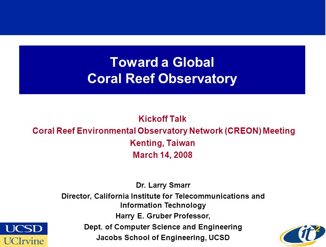 Toward a Global Coral Reef Observatory Kickoff Talk Coral Reef Environmental Observatory Network (CREON) Meeting Kenting, Taiwan March 14, 2008 Dr.