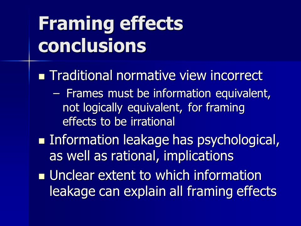 Framing effects conclusions Traditional normative view incorrect Traditional normative view incorrect – Frames must be information equivalent, not logically equivalent, for framing effects to be irrational Information leakage has psychological, as well as rational, implications Information leakage has psychological, as well as rational, implications Unclear extent to which information leakage can explain all framing effects Unclear extent to which information leakage can explain all framing effects
