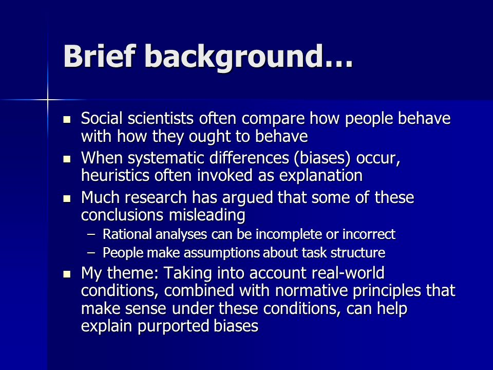 Brief background… Social scientists often compare how people behave with how they ought to behave Social scientists often compare how people behave with how they ought to behave When systematic differences (biases) occur, heuristics often invoked as explanation When systematic differences (biases) occur, heuristics often invoked as explanation Much research has argued that some of these conclusions misleading Much research has argued that some of these conclusions misleading –Rational analyses can be incomplete or incorrect –People make assumptions about task structure My theme: Taking into account real-world conditions, combined with normative principles that make sense under these conditions, can help explain purported biases My theme: Taking into account real-world conditions, combined with normative principles that make sense under these conditions, can help explain purported biases