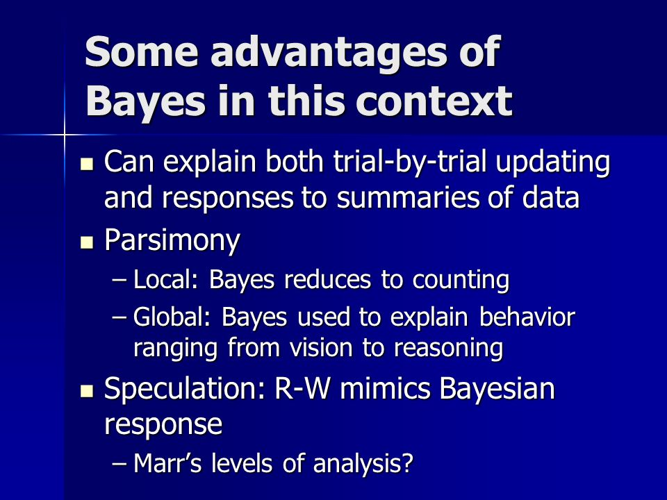 Some advantages of Bayes in this context Can explain both trial-by-trial updating and responses to summaries of data Can explain both trial-by-trial updating and responses to summaries of data Parsimony Parsimony –Local: Bayes reduces to counting –Global: Bayes used to explain behavior ranging from vision to reasoning Speculation: R-W mimics Bayesian response Speculation: R-W mimics Bayesian response –Marrs levels of analysis