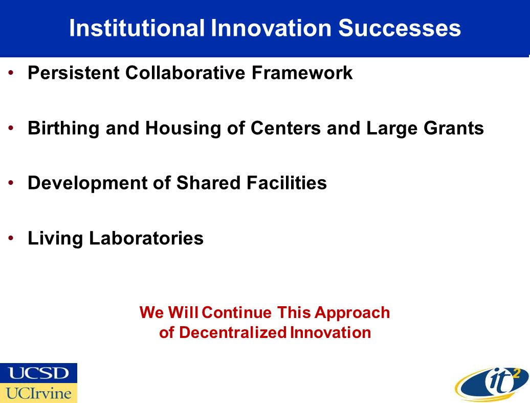 Institutional Innovation Successes Persistent Collaborative Framework Birthing and Housing of Centers and Large Grants Development of Shared Facilities Living Laboratories We Will Continue This Approach of Decentralized Innovation