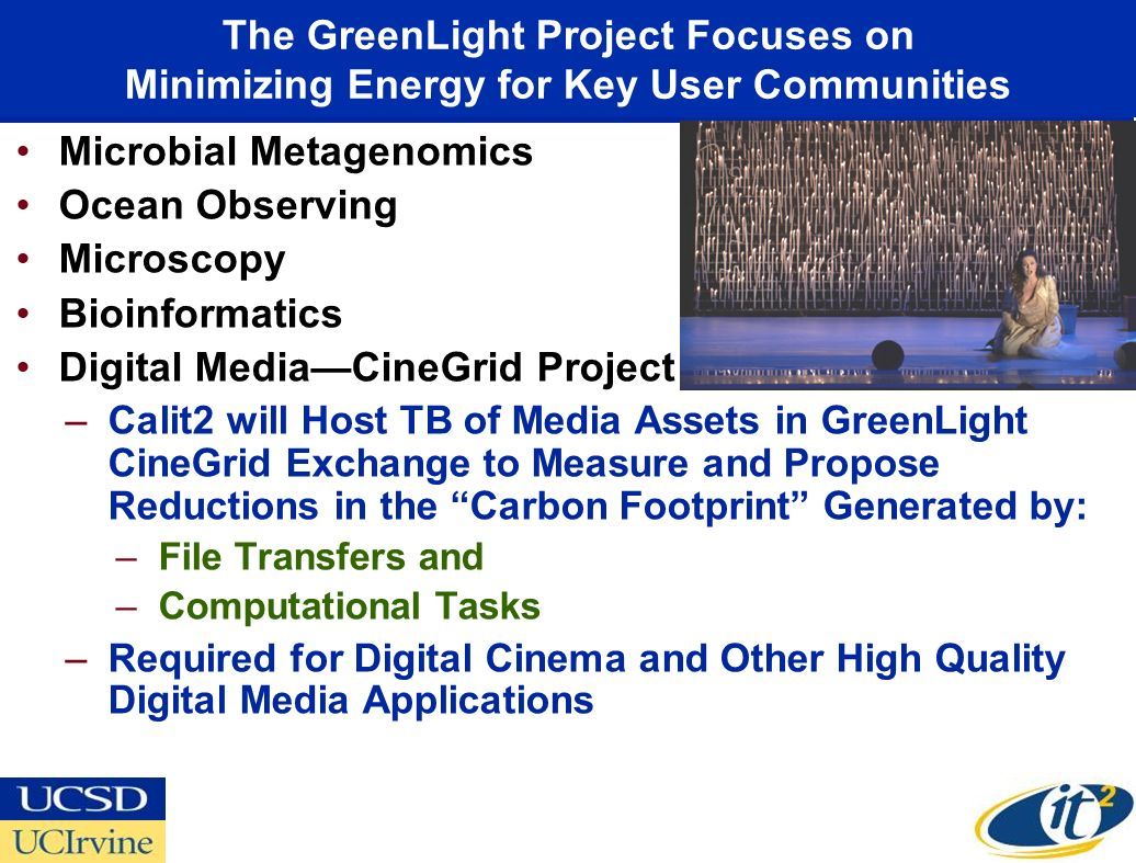 The GreenLight Project Focuses on Minimizing Energy for Key User Communities Microbial Metagenomics Ocean Observing Microscopy Bioinformatics Digital MediaCineGrid Project –Calit2 will Host TB of Media Assets in GreenLight CineGrid Exchange to Measure and Propose Reductions in the Carbon Footprint Generated by: –File Transfers and –Computational Tasks –Required for Digital Cinema and Other High Quality Digital Media Applications