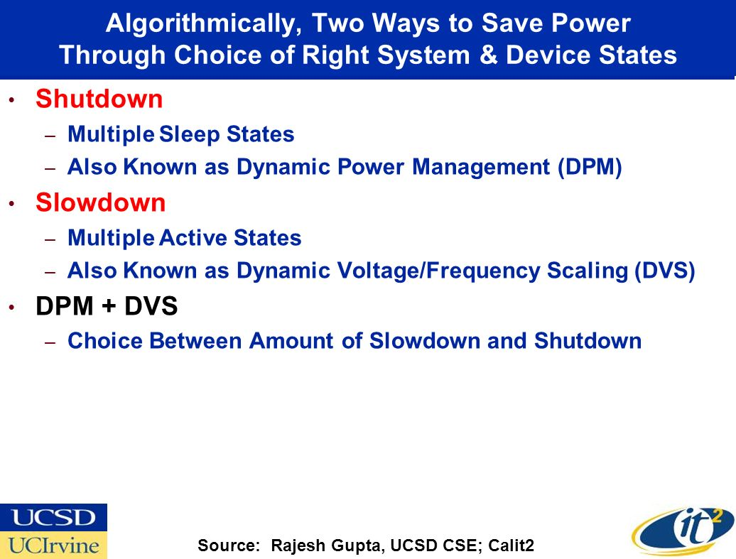 Algorithmically, Two Ways to Save Power Through Choice of Right System & Device States Shutdown –Multiple Sleep States –Also Known as Dynamic Power Management (DPM) Slowdown –Multiple Active States –Also Known as Dynamic Voltage/Frequency Scaling (DVS) DPM + DVS –Choice Between Amount of Slowdown and Shutdown Source: Rajesh Gupta, UCSD CSE; Calit2