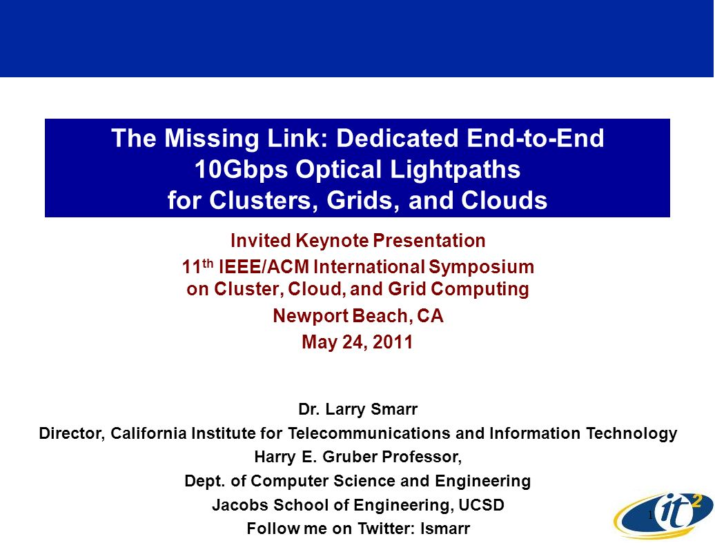 The Missing Link: Dedicated End-to-End 10Gbps Optical Lightpaths for Clusters, Grids, and Clouds Invited Keynote Presentation 11 th IEEE/ACM International Symposium on Cluster, Cloud, and Grid Computing Newport Beach, CA May 24, 2011 Dr.